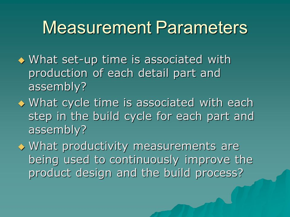 Measurement Parameters  What set-up time is associated with production of each detail part and assembly?  What cycle time is associated with each st