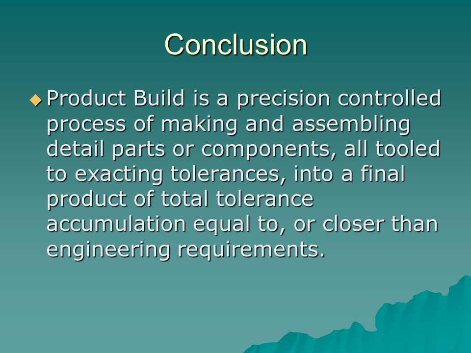Conclusion  Product Build is a precision controlled process of making and assembling detail parts or components, all tooled to exacting tolerances, into a final product of total tolerance accumulation equal to, or closer than engineering requirements.