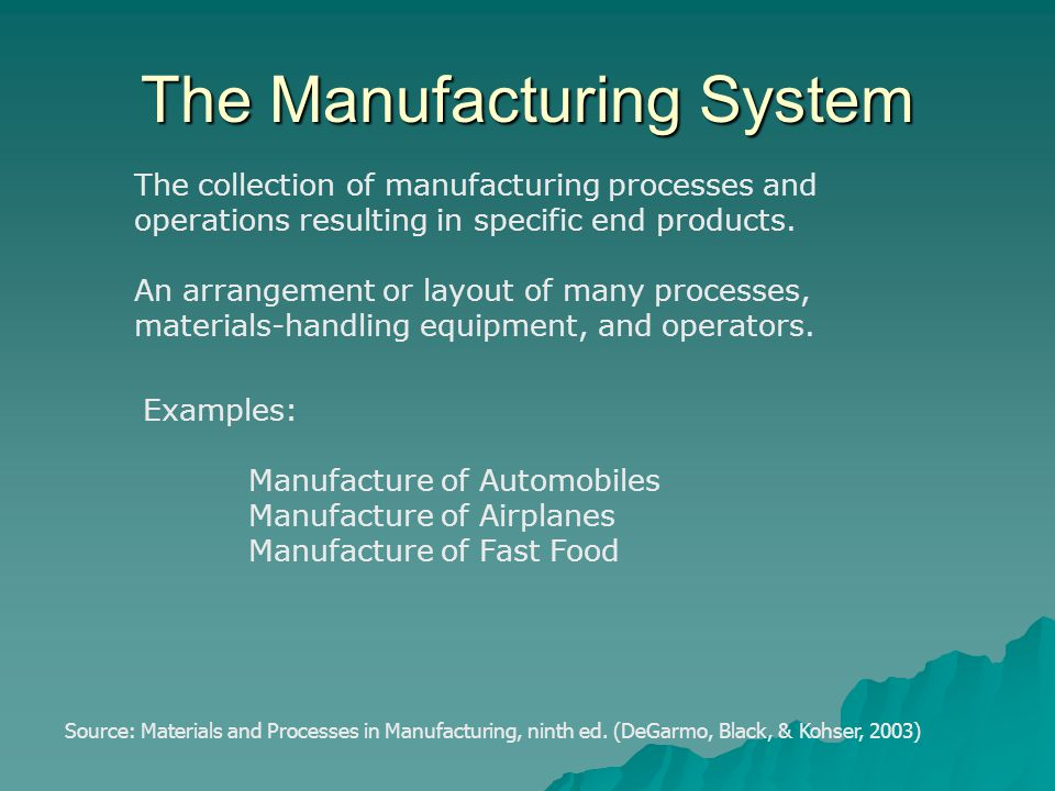 The Manufacturing System The collection of manufacturing processes and operations resulting in specific end products. An arrangement or layout of many