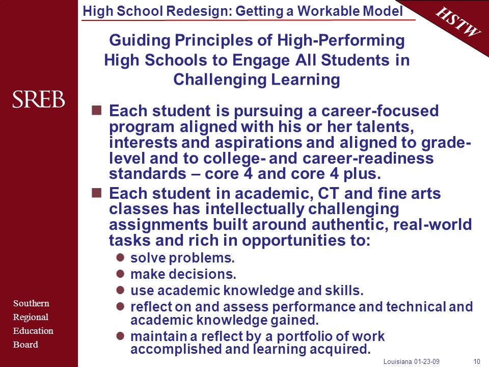 Southern Regional Education Board HSTW High School Redesign: Getting a Workable Model Louisiana 01-23-0910 Guiding Principles of High-Performing High Schools to Engage All Students in Challenging Learning Each student is pursuing a career-focused program aligned with his or her talents, interests and aspirations and aligned to grade- level and to college- and career-readiness standards – core 4 and core 4 plus.