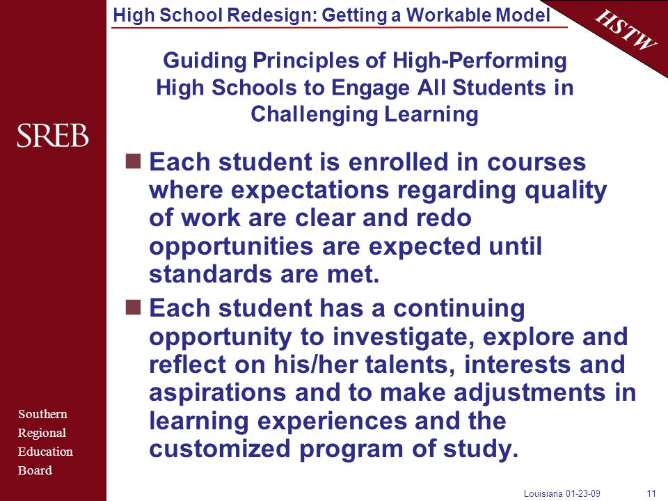Southern Regional Education Board HSTW High School Redesign: Getting a Workable Model Louisiana 01-23-0911 Guiding Principles of High-Performing High Schools to Engage All Students in Challenging Learning Each student is enrolled in courses where expectations regarding quality of work are clear and redo opportunities are expected until standards are met.