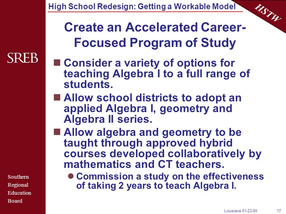 Southern Regional Education Board HSTW High School Redesign: Getting a Workable Model Louisiana 01-23-0917 Create an Accelerated Career- Focused Program of Study Consider a variety of options for teaching Algebra I to a full range of students.
