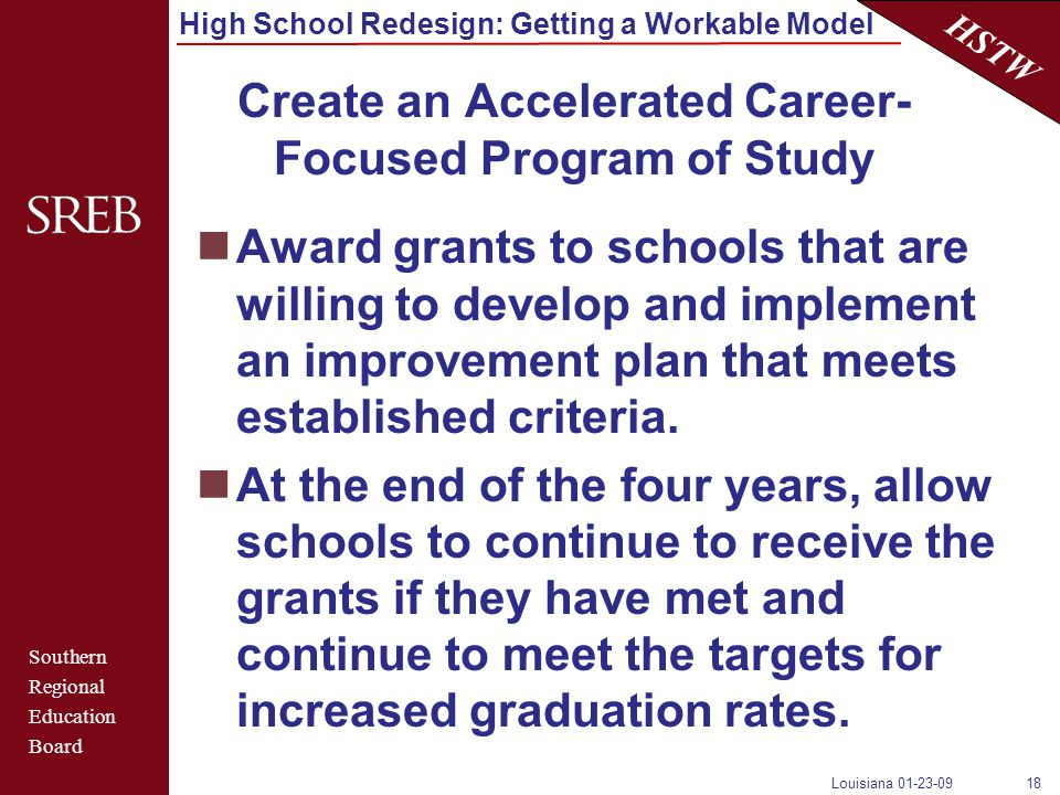 Southern Regional Education Board HSTW High School Redesign: Getting a Workable Model Louisiana 01-23-0918 Create an Accelerated Career- Focused Program of Study Award grants to schools that are willing to develop and implement an improvement plan that meets established criteria.