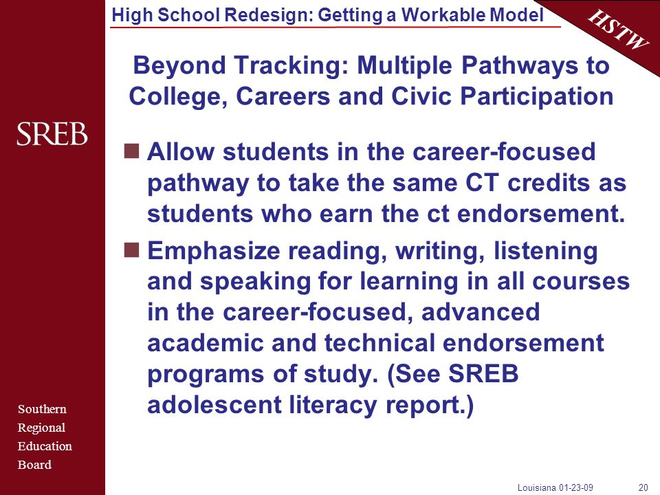 Southern Regional Education Board HSTW High School Redesign: Getting a Workable Model Louisiana 01-23-0920 Beyond Tracking: Multiple Pathways to College, Careers and Civic Participation Allow students in the career-focused pathway to take the same CT credits as students who earn the ct endorsement.