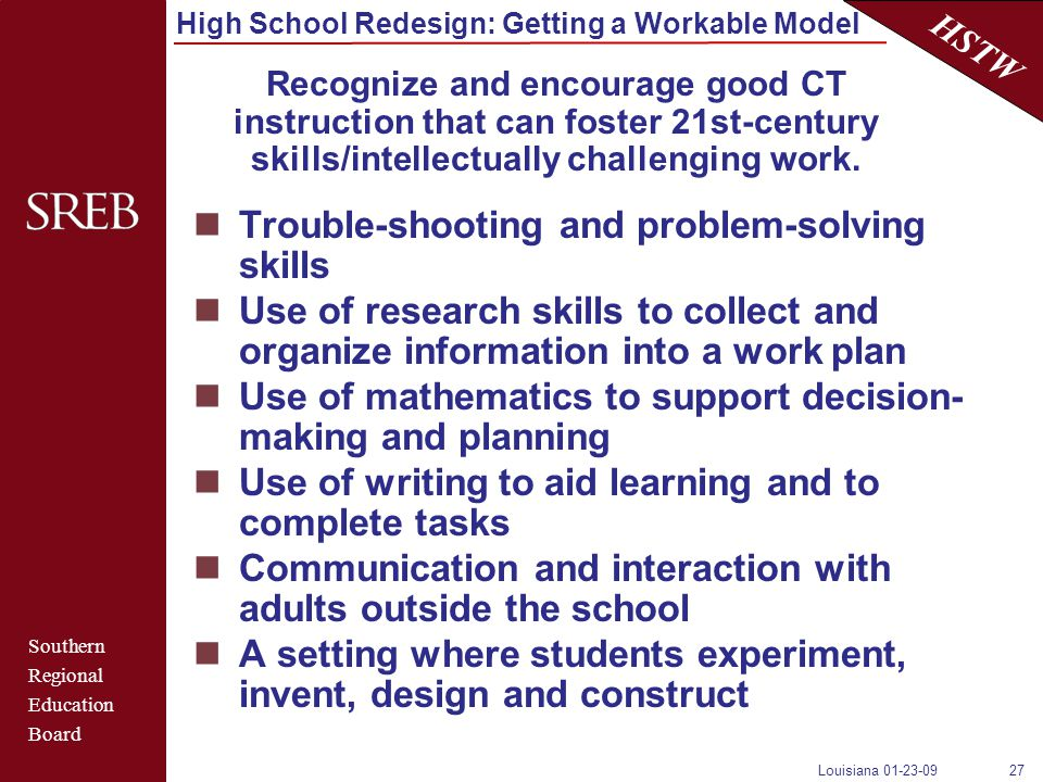 Southern Regional Education Board HSTW High School Redesign: Getting a Workable Model Louisiana 01-23-0927 Trouble-shooting and problem-solving skills Use of research skills to collect and organize information into a work plan Use of mathematics to support decision- making and planning Use of writing to aid learning and to complete tasks Communication and interaction with adults outside the school A setting where students experiment, invent, design and construct Recognize and encourage good CT instruction that can foster 21st-century skills/intellectually challenging work.