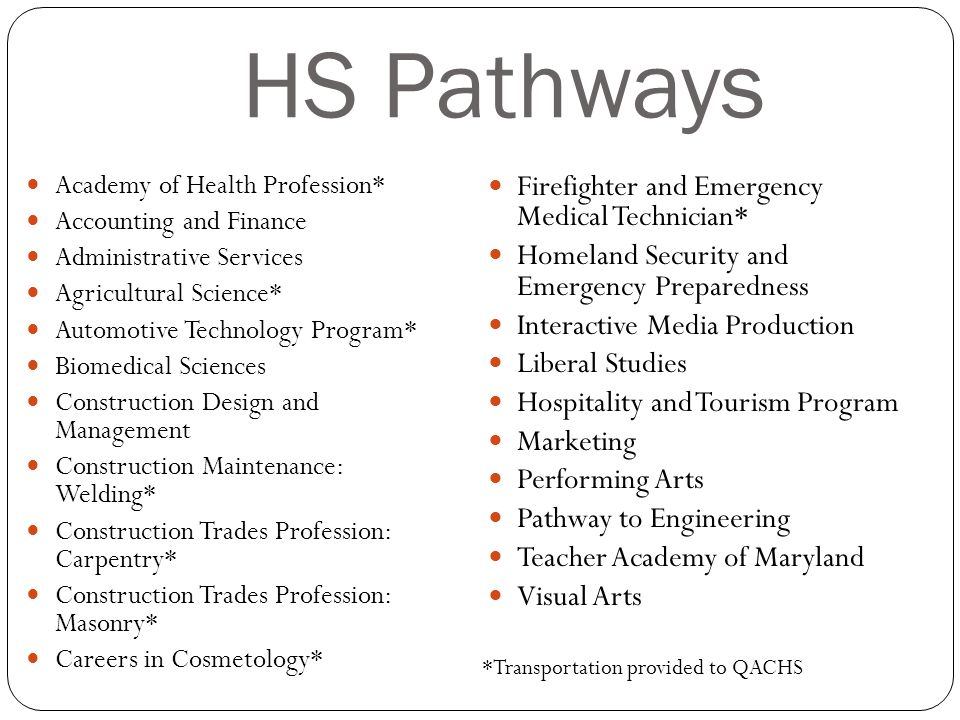HS Pathways Academy of Health Profession* Accounting and Finance Administrative Services Agricultural Science* Automotive Technology Program* Biomedical Sciences Construction Design and Management Construction Maintenance: Welding* Construction Trades Profession: Carpentry* Construction Trades Profession: Masonry* Careers in Cosmetology* Firefighter and Emergency Medical Technician* Homeland Security and Emergency Preparedness Interactive Media Production Liberal Studies Hospitality and Tourism Program Marketing Performing Arts Pathway to Engineering Teacher Academy of Maryland Visual Arts *Transportation provided to QACHS