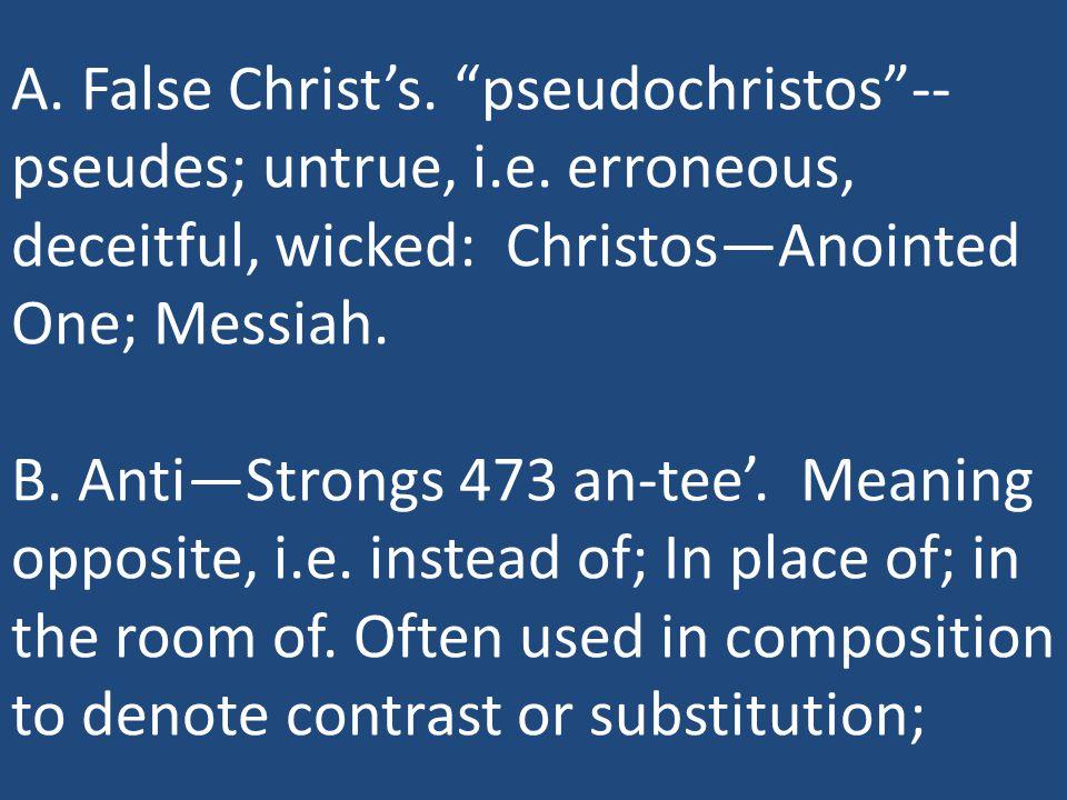 A. False Christ's. pseudochristos -- pseudes; untrue, i.e.