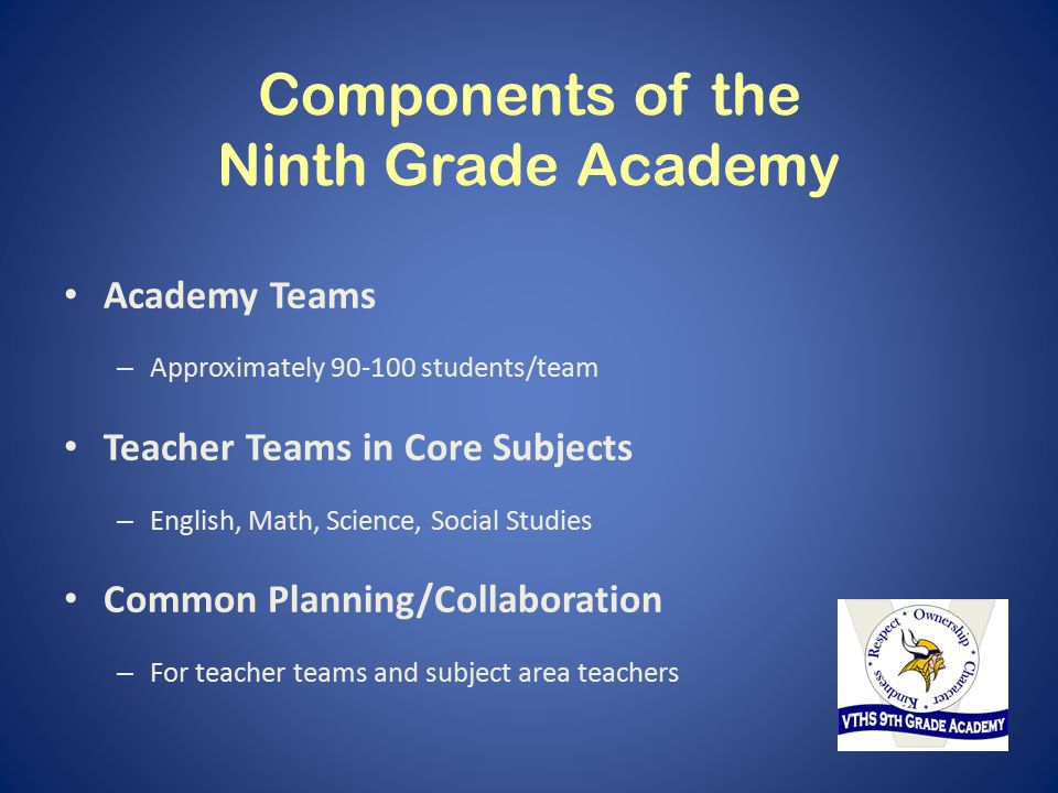 Components of the Ninth Grade Academy Academy Teams – Approximately 90-100 students/team Teacher Teams in Core Subjects – English, Math, Science, Social Studies Common Planning/Collaboration – For teacher teams and subject area teachers