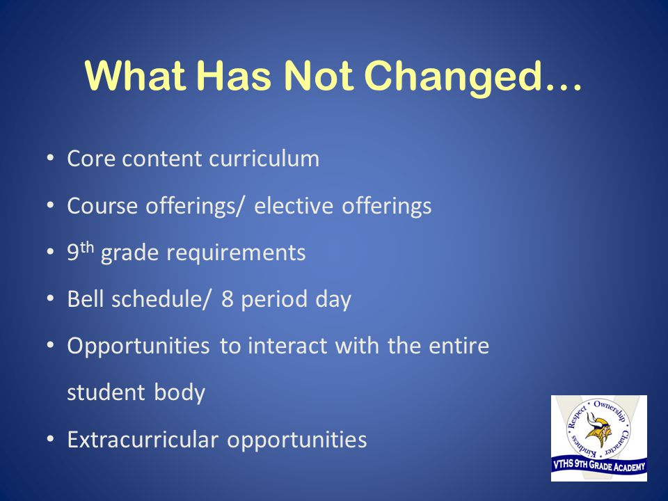 What Has Not Changed… Core content curriculum Course offerings/ elective offerings 9 th grade requirements Bell schedule/ 8 period day Opportunities t