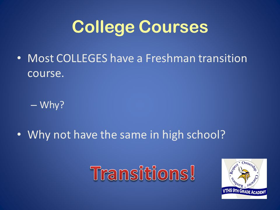 College Courses Most COLLEGES have a Freshman transition course. – Why? Why not have the same in high school?