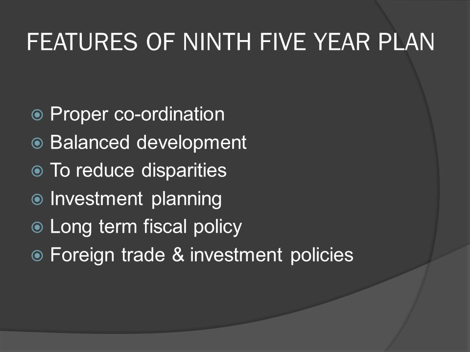 FEATURES OF NINTH FIVE YEAR PLAN  Proper co-ordination  Balanced development  To reduce disparities  Investment planning  Long term fiscal policy  Foreign trade & investment policies