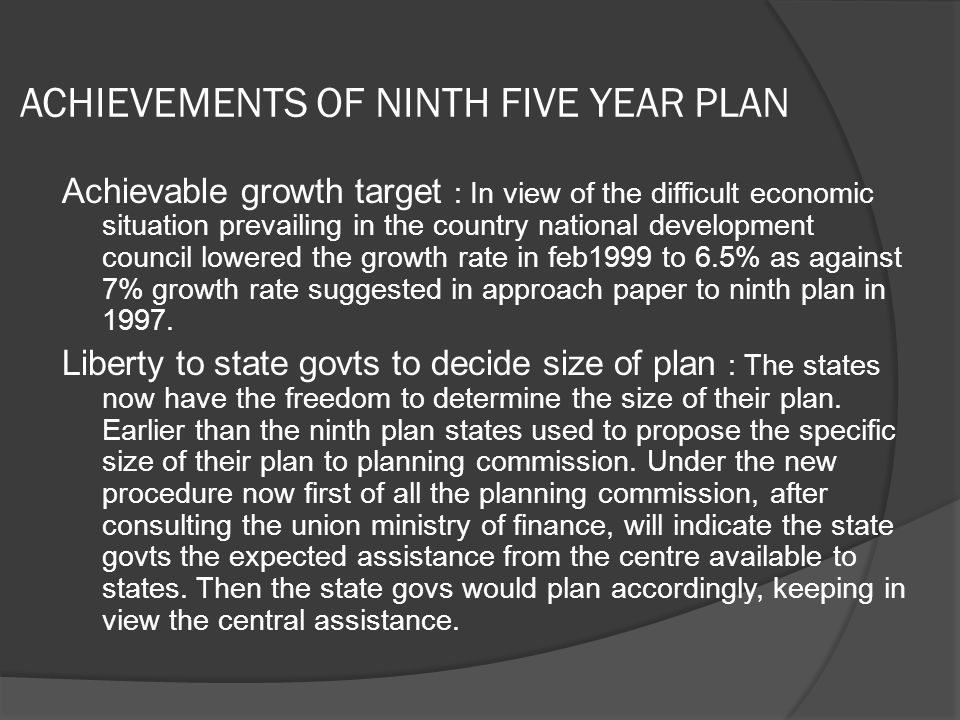ACHIEVEMENTS OF NINTH FIVE YEAR PLAN Achievable growth target : In view of the difficult economic situation prevailing in the country national development council lowered the growth rate in feb1999 to 6.5% as against 7% growth rate suggested in approach paper to ninth plan in 1997.