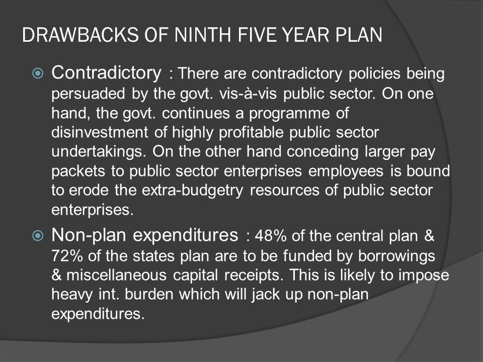 DRAWBACKS OF NINTH FIVE YEAR PLAN  Contradictory : There are contradictory policies being persuaded by the govt.