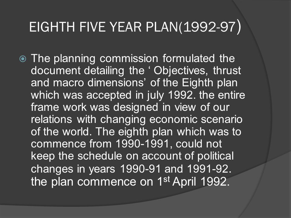 EIGHTH FIVE YEAR PLAN(1992-97 )  The planning commission formulated the document detailing the ' Objectives, thrust and macro dimensions' of the Eighth plan which was accepted in july 1992.