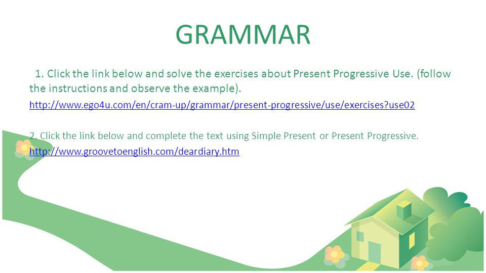 GRAMMAR 1. Click the link below and solve the exercises about Present Progressive Use.