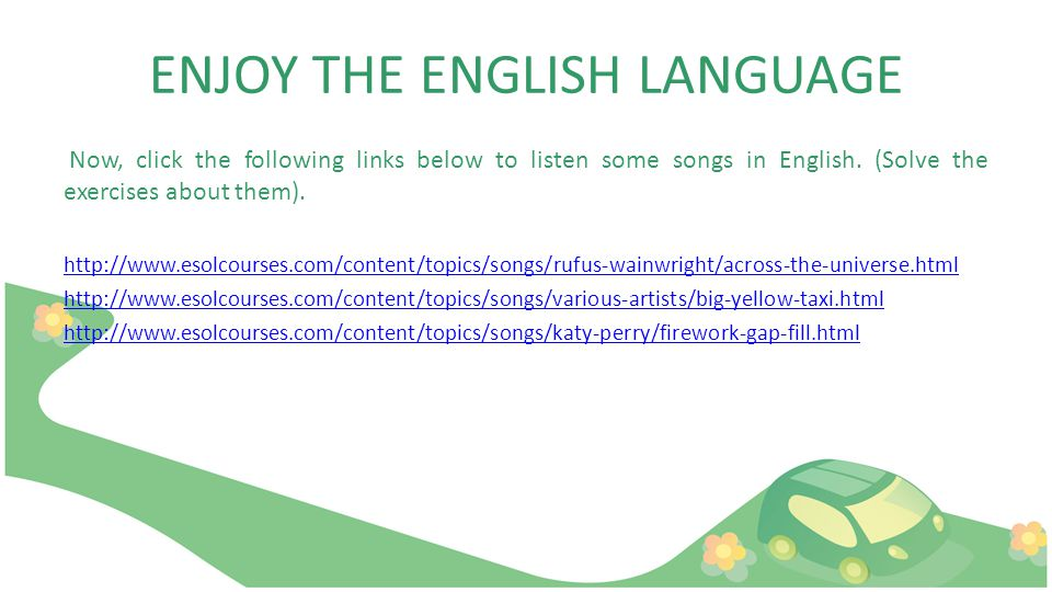 ENJOY THE ENGLISH LANGUAGE Now, click the following links below to listen some songs in English.