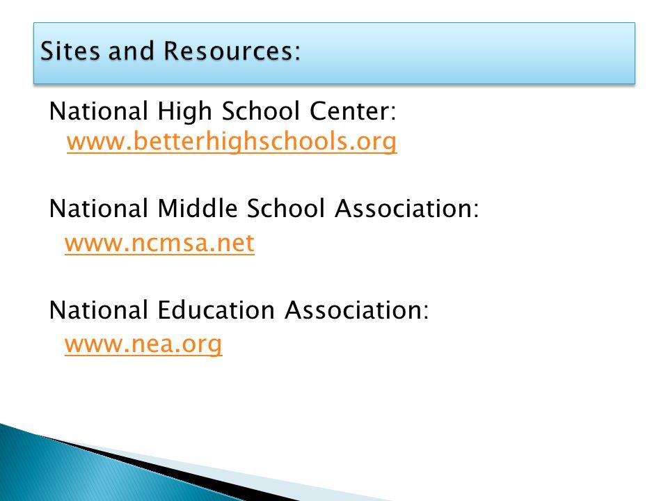 National High School Center: www.betterhighschools.org www.betterhighschools.org National Middle School Association: www.ncmsa.net National Education