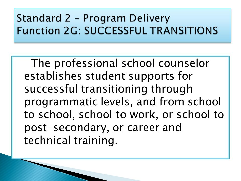 The professional school counselor establishes student supports for successful transitioning through programmatic levels, and from school to school, school to work, or school to post-secondary, or career and technical training.