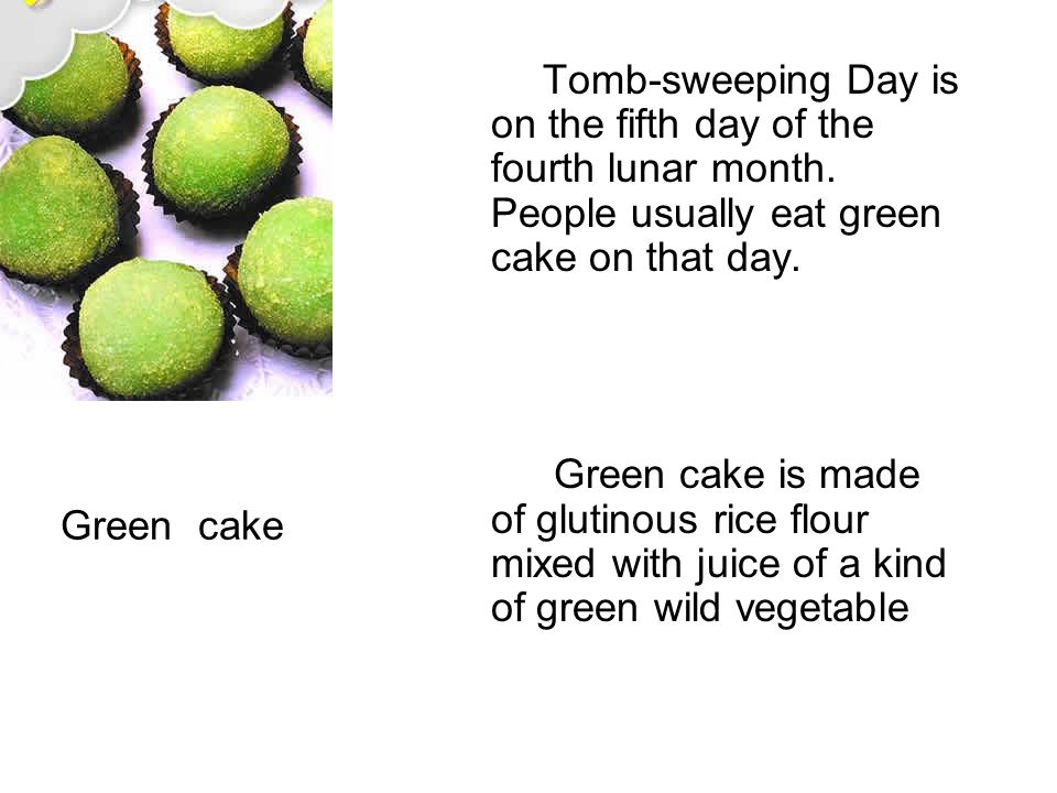 Green cake Tomb-sweeping Day is on the fifth day of the fourth lunar month. People usually eat green cake on that day. Green cake is made of glutinous