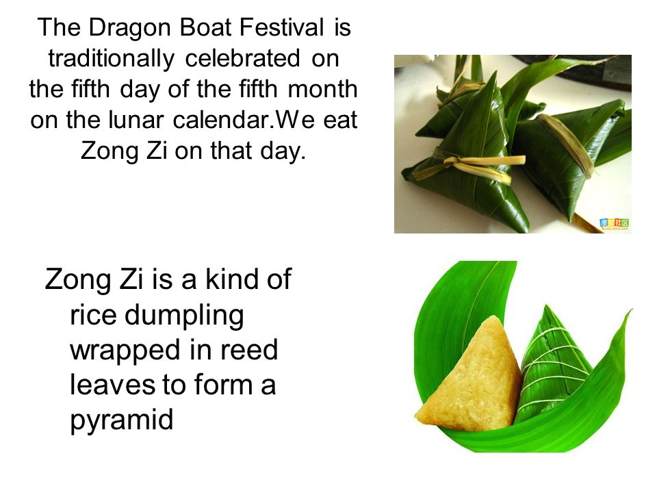 The Dragon Boat Festival is traditionally celebrated on the fifth day of the fifth month on the lunar calendar.We eat Zong Zi on that day. Zong Zi is