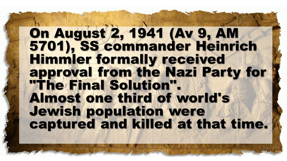 On August 2, 1941 (Av 9, AM 5701), SS commander Heinrich Himmler formally received approval from the Nazi Party for The Final Solution .