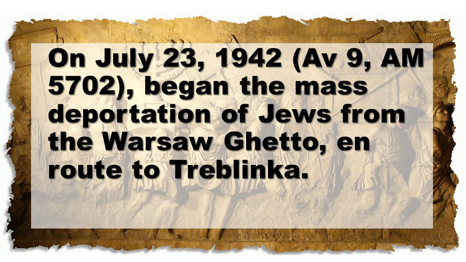 On July 23, 1942 (Av 9, AM 5702), began the mass deportation of Jews from the Warsaw Ghetto, en route to Treblinka.