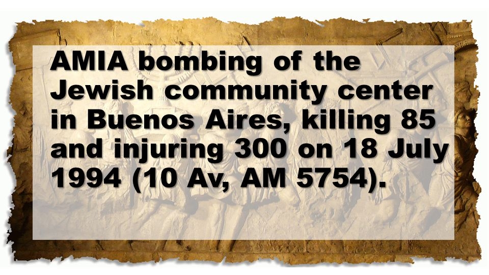AMIA bombing of the Jewish community center in Buenos Aires, killing 85 and injuring 300 on 18 July 1994 (10 Av, AM 5754).
