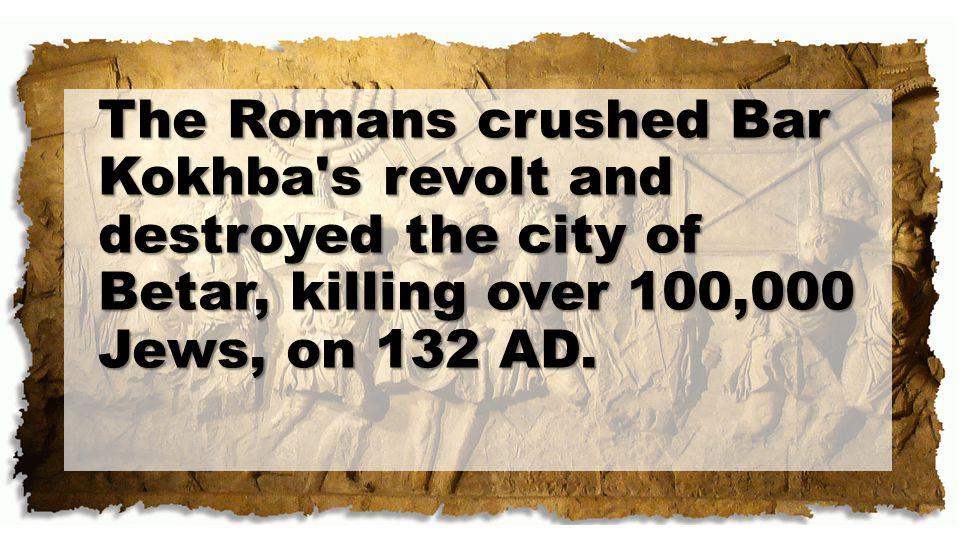 The Romans crushed Bar Kokhba s revolt and destroyed the city of Betar, killing over 100,000 Jews, on 132 AD.