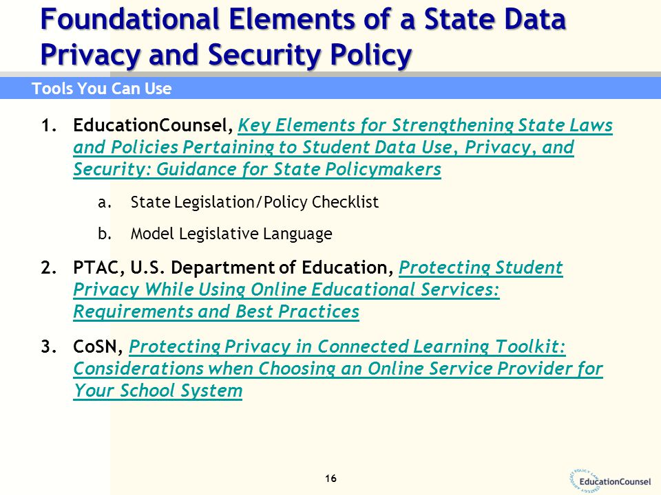 Foundational Elements of a State Data Privacy and Security Policy 1.EducationCounsel, Key Elements for Strengthening State Laws and Policies Pertaining to Student Data Use, Privacy, and Security: Guidance for State PolicymakersKey Elements for Strengthening State Laws and Policies Pertaining to Student Data Use, Privacy, and Security: Guidance for State Policymakers a.State Legislation/Policy Checklist b.Model Legislative Language 2.PTAC, U.S.