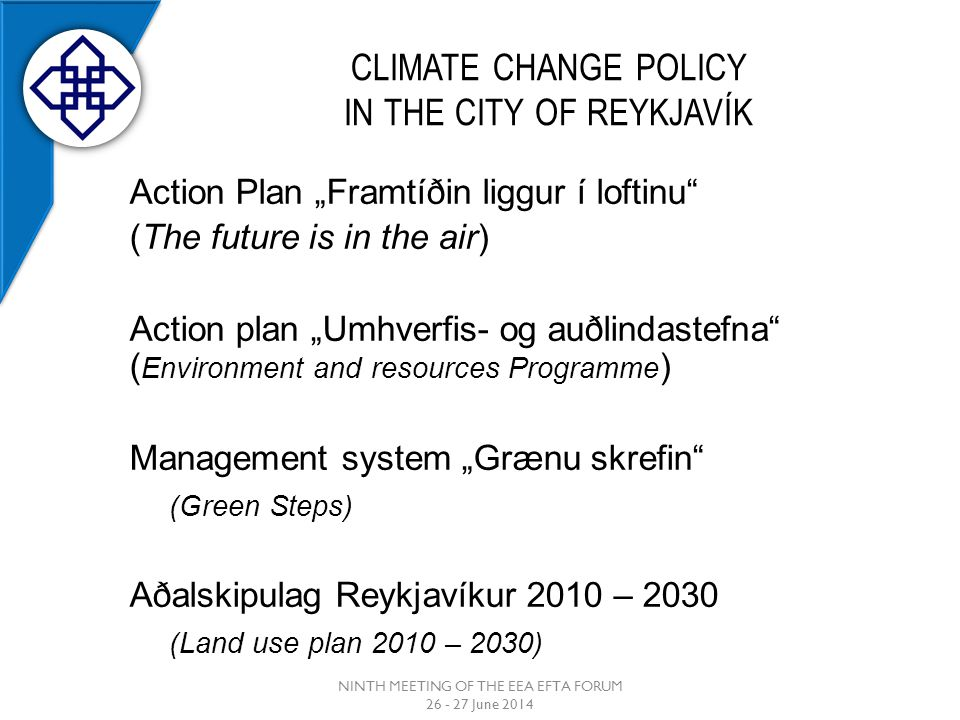 "CLIMATE CHANGE POLICY IN THE CITY OF REYKJAVÍK Action Plan ""Framtíðin liggur í loftinu (The future is in the air) Action plan ""Umhverfis- og auðlindastefna ( Environment and resources Programme ) Management system ""Grænu skrefin (Green Steps) Aðalskipulag Reykjavíkur 2010 – 2030 (Land use plan 2010 – 2030) NINTH MEETING OF THE EEA EFTA FORUM 26 - 27 June 2014"