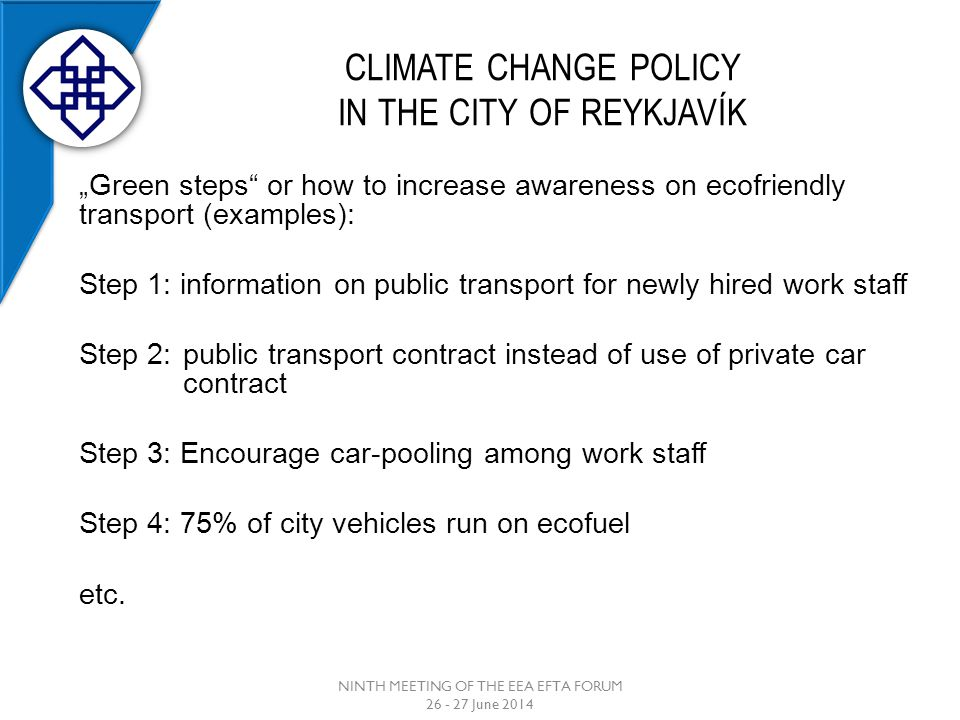 "CLIMATE CHANGE POLICY IN THE CITY OF REYKJAVÍK NINTH MEETING OF THE EEA EFTA FORUM 26 - 27 June 2014 ""Green steps or how to increase awareness on ecofriendly transport (examples): Step 1: information on public transport for newly hired work staff Step 2: public transport contract instead of use of private car contract Step 3: Encourage car-pooling among work staff Step 4: 75% of city vehicles run on ecofuel etc."