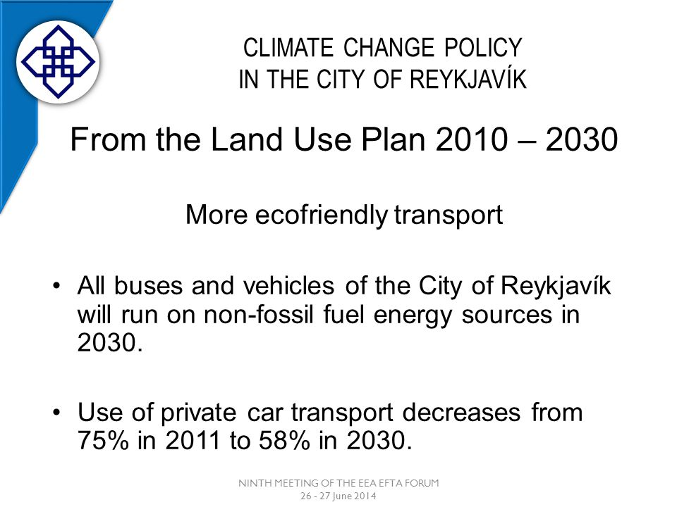 CLIMATE CHANGE POLICY IN THE CITY OF REYKJAVÍK NINTH MEETING OF THE EEA EFTA FORUM 26 - 27 June 2014 From the Land Use Plan 2010 – 2030 More ecofriendly transport All buses and vehicles of the City of Reykjavík will run on non-fossil fuel energy sources in 2030.
