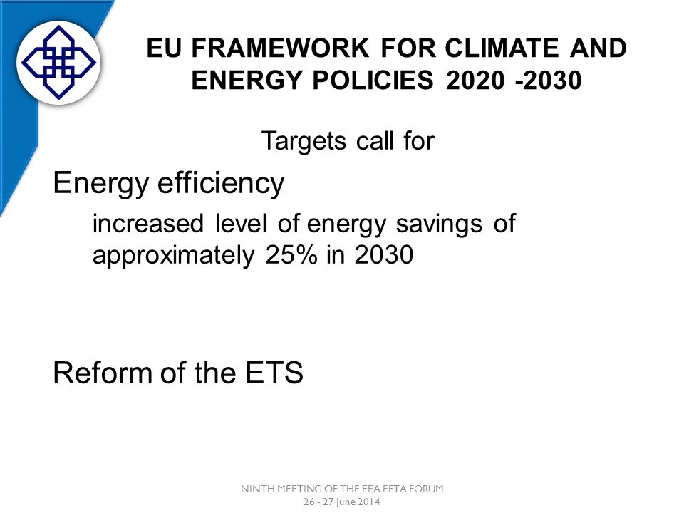 EU FRAMEWORK FOR CLIMATE AND ENERGY POLICIES 2020 -2030 NINTH MEETING OF THE EEA EFTA FORUM 26 - 27 June 2014 Targets call for Energy efficiency increased level of energy savings of approximately 25% in 2030 Reform of the ETS