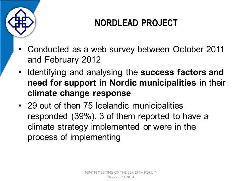 NORDLEAD PROJECT NINTH MEETING OF THE EEA EFTA FORUM 26 - 27 June 2014 Conducted as a web survey between October 2011 and February 2012 Identifying and analysing the success factors and need for support in Nordic municipalities in their climate change response 29 out of then 75 Icelandic municipalities responded (39%).