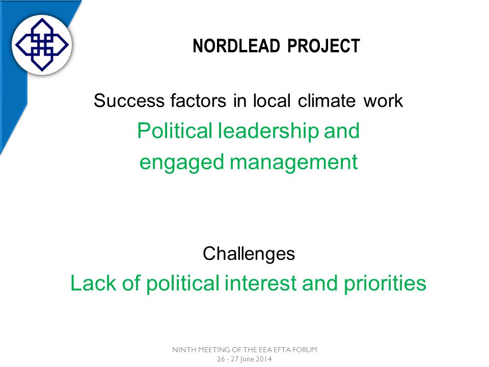 NORDLEAD PROJECT Success factors in local climate work Political leadership and engaged management Challenges Lack of political interest and priorities NINTH MEETING OF THE EEA EFTA FORUM 26 - 27 June 2014