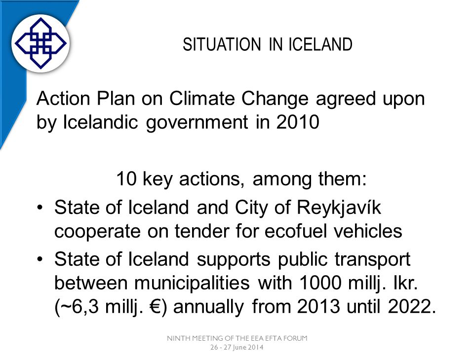 SITUATION IN ICELAND NINTH MEETING OF THE EEA EFTA FORUM 26 - 27 June 2014 Action Plan on Climate Change agreed upon by Icelandic government in 2010 10 key actions, among them: State of Iceland and City of Reykjavík cooperate on tender for ecofuel vehicles State of Iceland supports public transport between municipalities with 1000 millj.