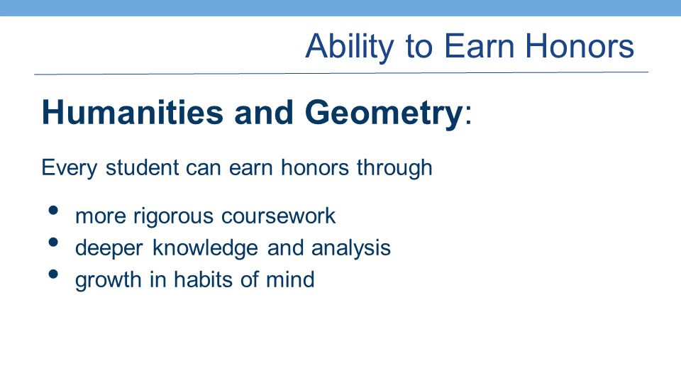 Ability to Earn Honors Humanities and Geometry: Every student can earn honors through more rigorous coursework deeper knowledge and analysis growth in habits of mind