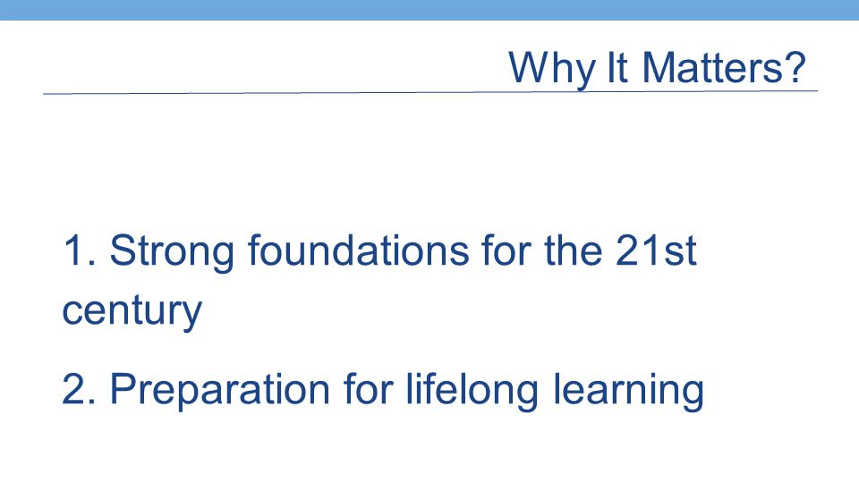 Why It Matters? 1. Strong foundations for the 21st century 2. Preparation for lifelong learning