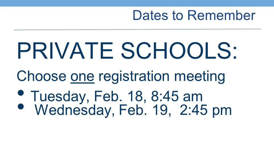 Dates to Remember PRIVATE SCHOOLS: Choose one registration meeting Tuesday, Feb.