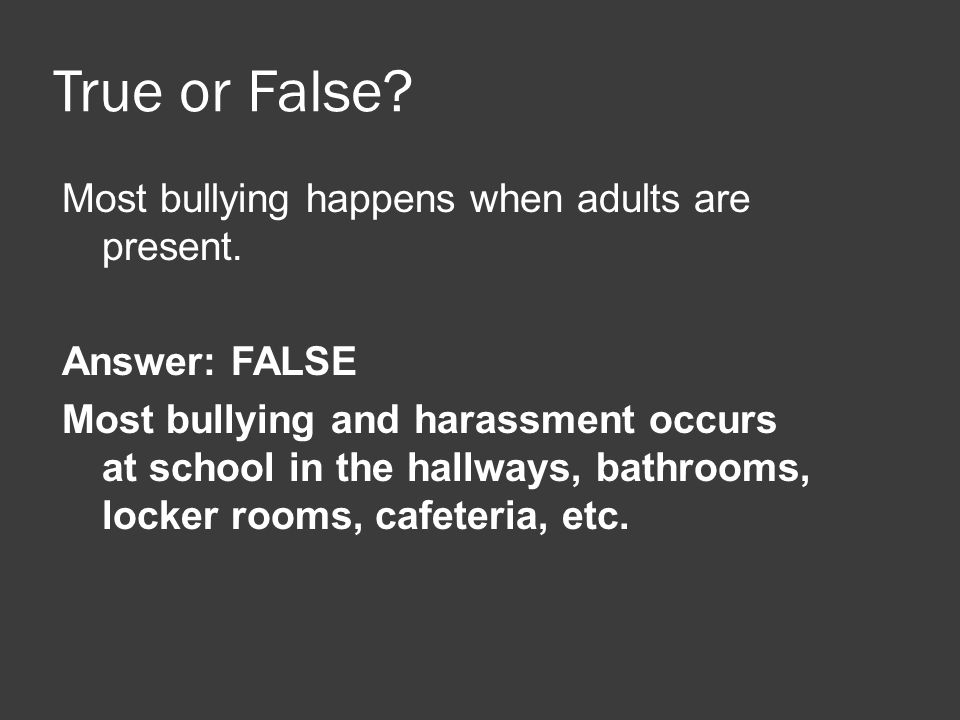 True or False? Most bullying happens when adults are present. Answer: FALSE Most bullying and harassment occurs at school in the hallways, bathrooms,