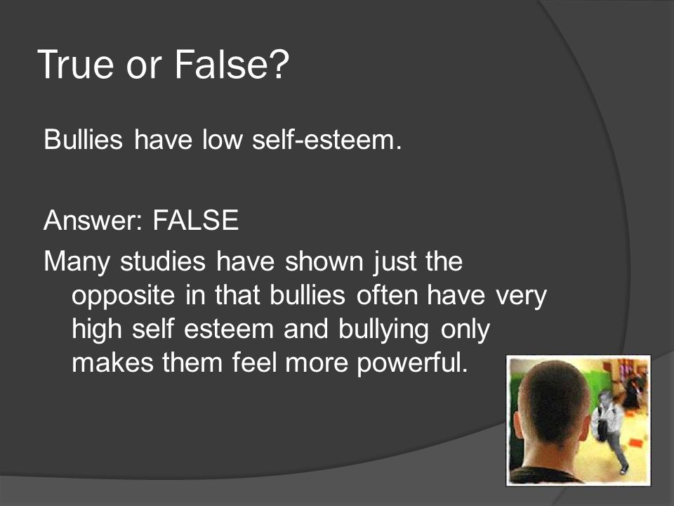 True or False? Bullies have low self-esteem. Answer: FALSE Many studies have shown just the opposite in that bullies often have very high self esteem