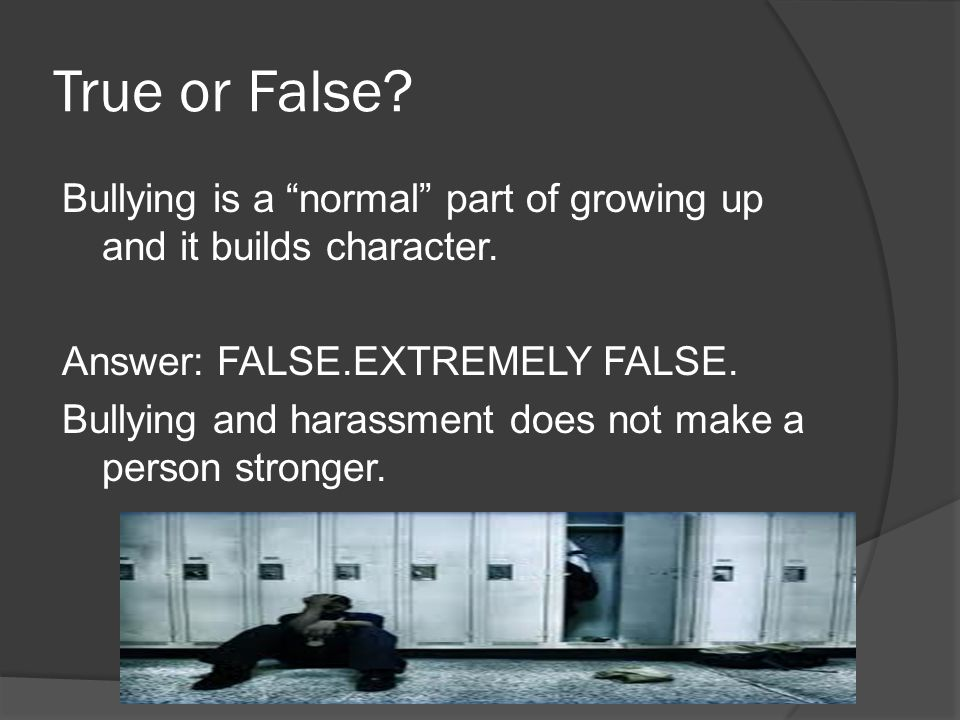 "True or False? Bullying is a ""normal"" part of growing up and it builds character. Answer: FALSE.EXTREMELY FALSE. Bullying and harassment does not make"