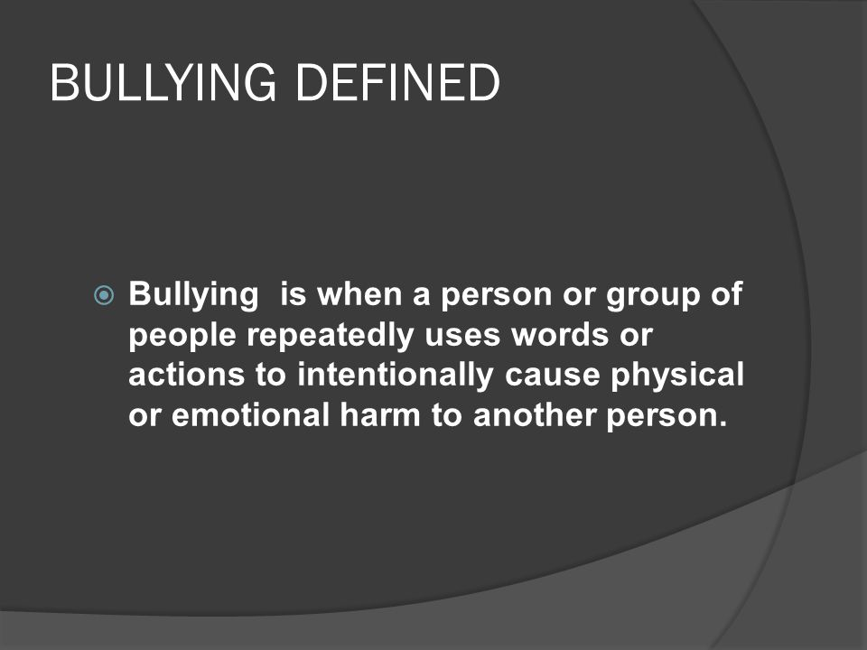 BULLYING DEFINED  Bullying is when a person or group of people repeatedly uses words or actions to intentionally cause physical or emotional harm to
