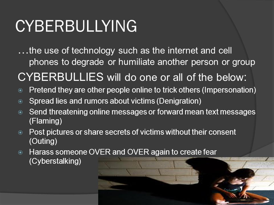 CYBERBULLYING … the use of technology such as the internet and cell phones to degrade or humiliate another person or group CYBERBULLIES will do one or