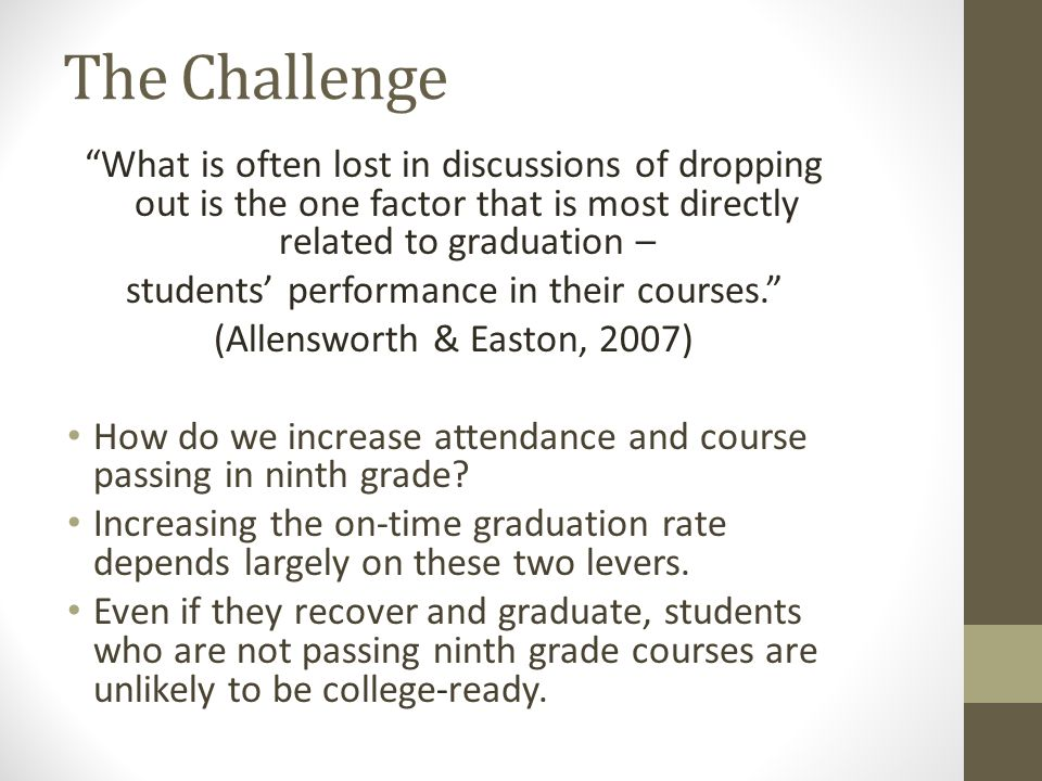 The Challenge What is often lost in discussions of dropping out is the one factor that is most directly related to graduation – students' performance in their courses. (Allensworth & Easton, 2007) How do we increase attendance and course passing in ninth grade.