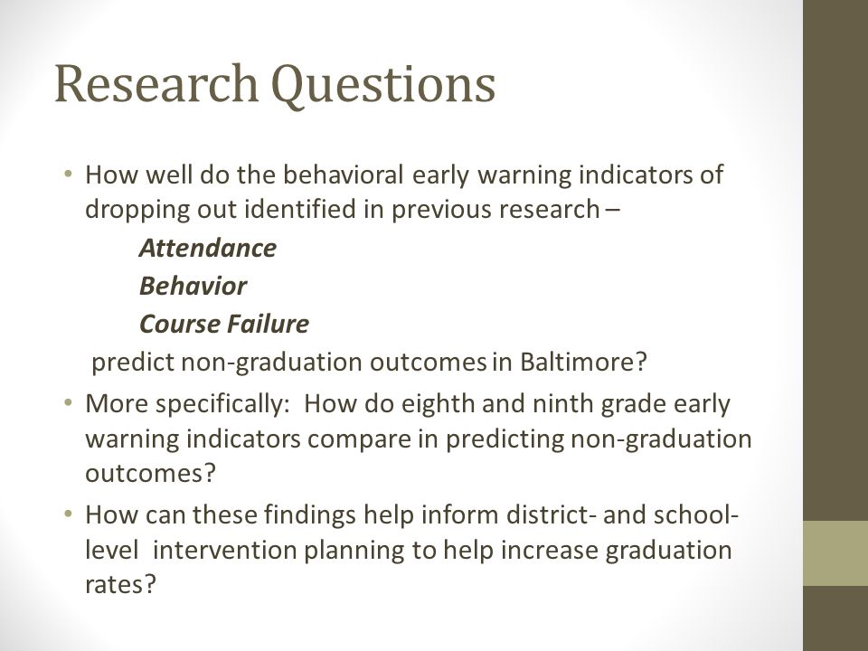 Research Questions How well do the behavioral early warning indicators of dropping out identified in previous research – Attendance Behavior Course Failure predict non-graduation outcomes in Baltimore.