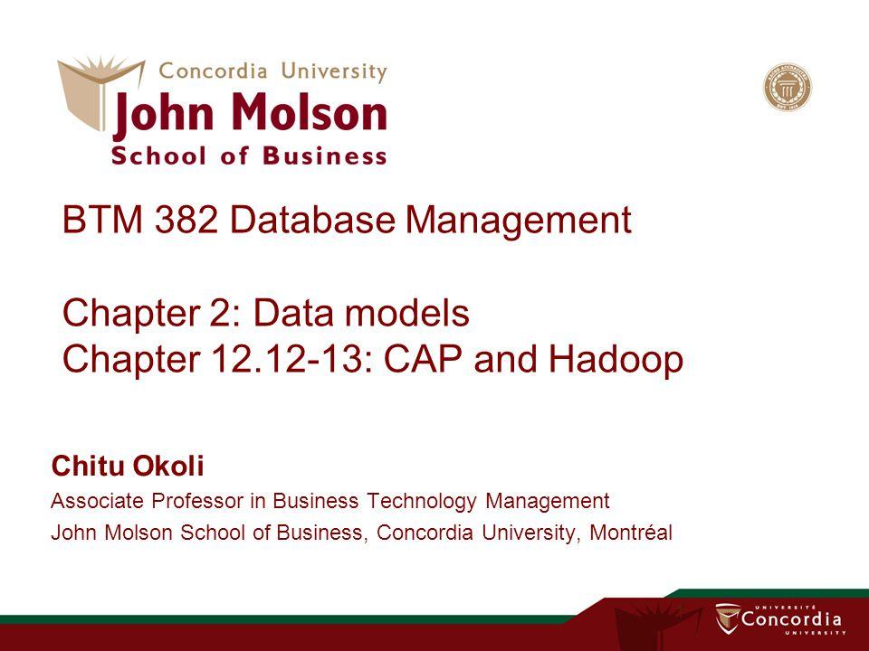 BTM 382 Database Management Chapter 2: Data models Chapter 12.12-13: CAP and Hadoop Chitu Okoli Associate Professor in Business Technology Management John Molson School of Business, Concordia University, Montréal 1