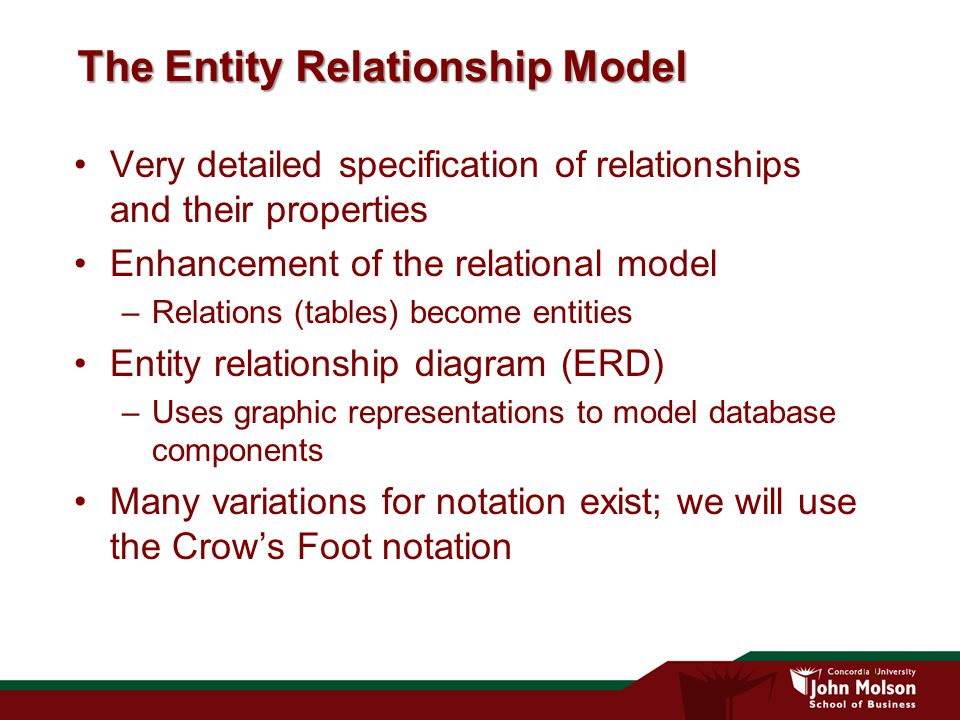10 The Entity Relationship Model Very detailed specification of relationships and their properties Enhancement of the relational model –Relations (tables) become entities Entity relationship diagram (ERD) –Uses graphic representations to model database components Many variations for notation exist; we will use the Crow's Foot notation