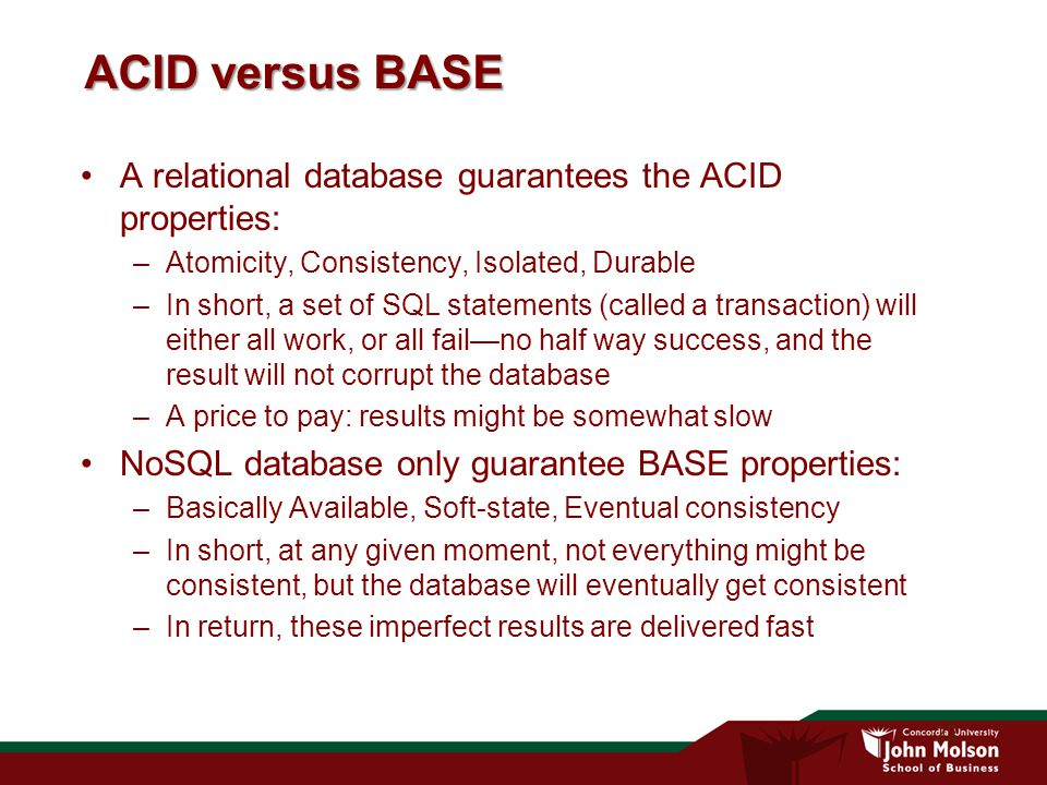 22 ACID versus BASE A relational database guarantees the ACID properties: –Atomicity, Consistency, Isolated, Durable –In short, a set of SQL statements (called a transaction) will either all work, or all fail—no half way success, and the result will not corrupt the database –A price to pay: results might be somewhat slow NoSQL database only guarantee BASE properties: –Basically Available, Soft-state, Eventual consistency –In short, at any given moment, not everything might be consistent, but the database will eventually get consistent –In return, these imperfect results are delivered fast