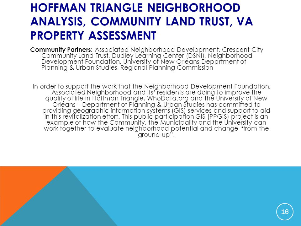 HOFFMAN TRIANGLE NEIGHBORHOOD ANALYSIS, COMMUNITY LAND TRUST, VA PROPERTY ASSESSMENT Community Partners: Associated Neighborhood Development, Crescent City Community Land Trust, Dudley Learning Center (DSNI), Neighborhood Development Foundation, University of New Orleans Department of Planning & Urban Studies, Regional Planning Commission In order to support the work that the Neighborhood Development Foundation, Associated Neighborhood and its' residents are doing to improve the quality of life in Hoffman Triangle, WhoData.org and the University of New Orleans – Department of Planning & Urban Studies has committed to providing geographic information systems (GIS) services and support to aid in this revitalization effort.